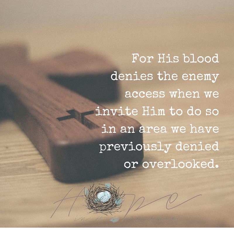 For His blooddenies the enemy access when we invite Him to do so in an area we have previously denied or overlooked.