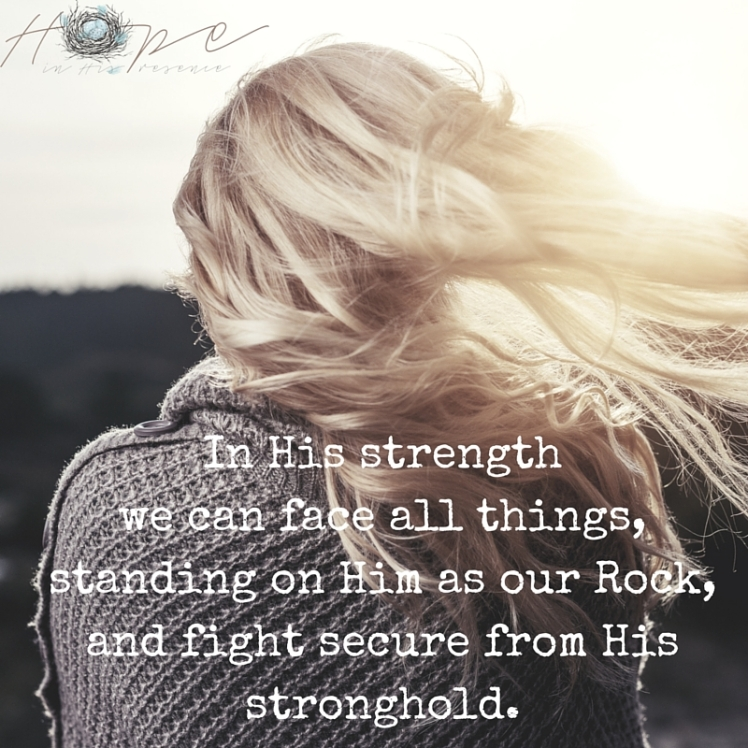 In His strength we can face all things, standing on Him as our Rock, and fight secure from His stronghold.