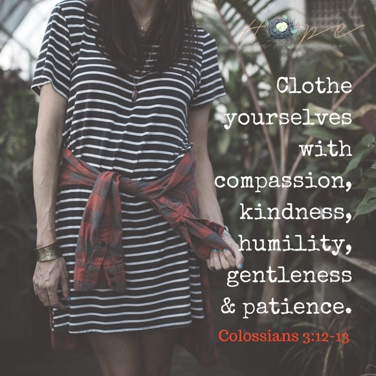 Clothe yourselves with compassion, kindness, humility, gentleness & patience.