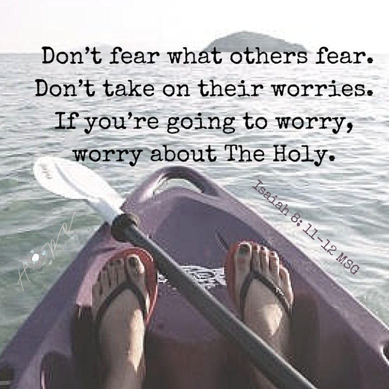 Don't fear what others fear. Don't take on their worries. If you're going to worry, worry about The Holy.