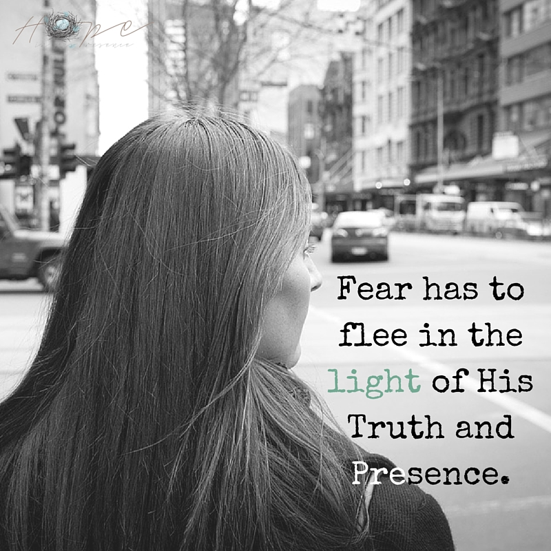 Fear has to flee in the light of His Truth and Presence.