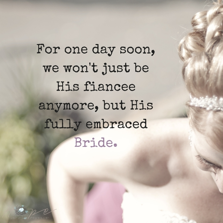 For one day soon, we won't just be His fiancee anymore, but His fully embraced Bride.