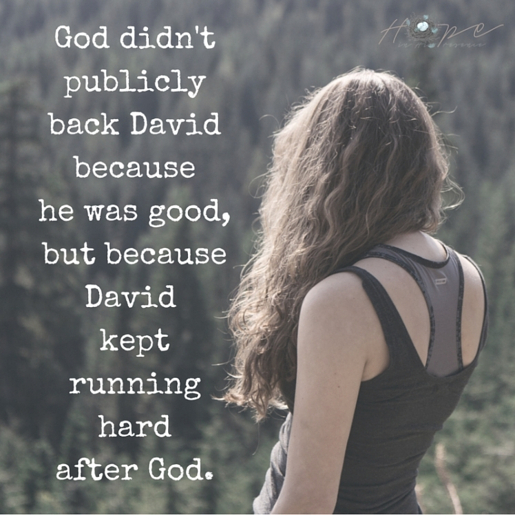 God didn't publicly back David because he was good, but because David kept running hardafter God.