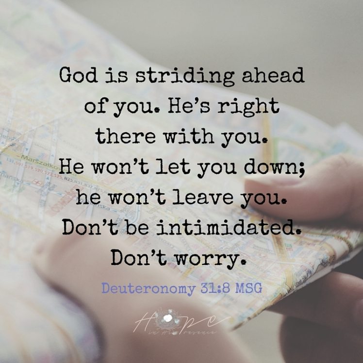 God is striding ahead of you. He's right there with you. He won't let you down; he won't leave you. Don't be intimidated