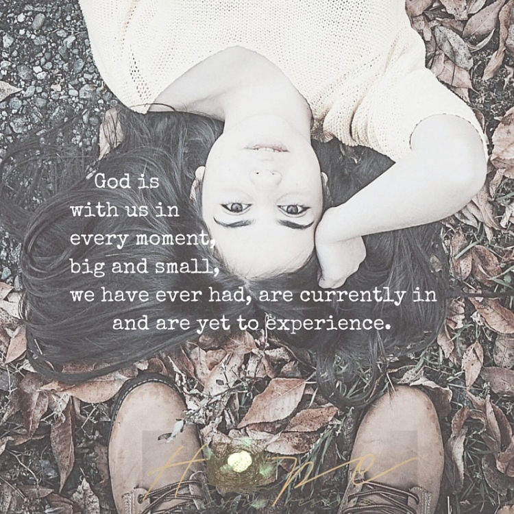 God is with us in every moment, big and small, we have ever had, are currently in and are yet to experience.