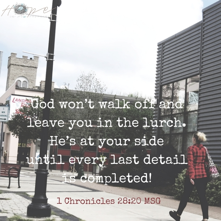 God won't walk off and leave you in the lurch. He's at your side until every last detail is completed!
