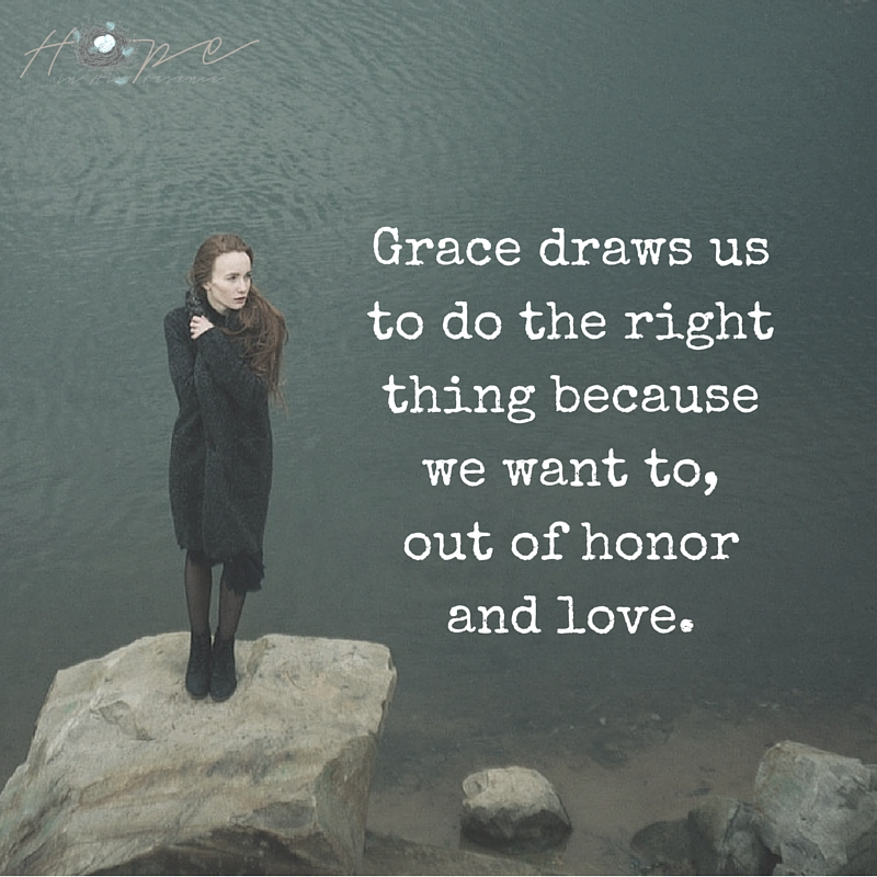 Grace draws us to do the right thing because we want to, out of honor and love.