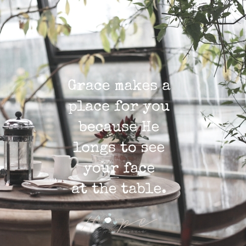 Grace makes a place for you because He longs to see your face at the table.