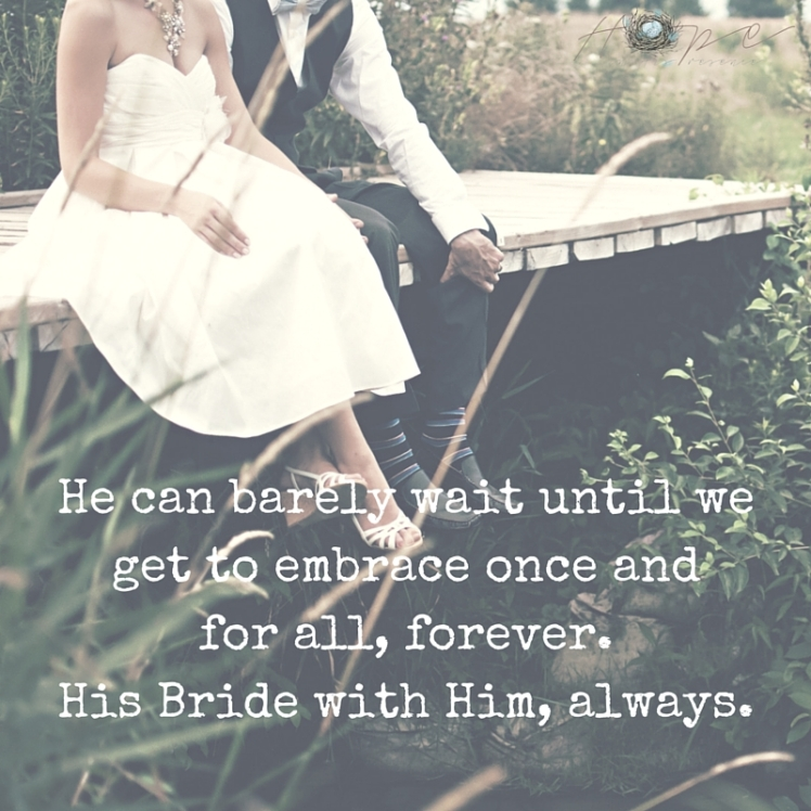 He can barely wait until we get to embrace once and for all, forever. His Bride with Him, always.