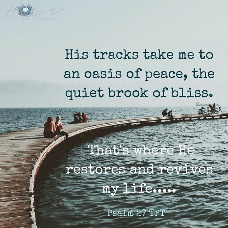 His tracks take me to an oasis of peace, the quiet brook of bliss. That's where He restores and revives my life.....