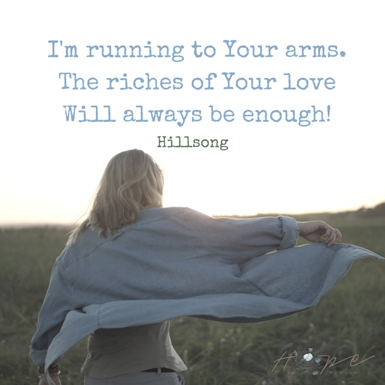 I'm running to Your arms.The riches of Your loveWill always be enough!.jpg