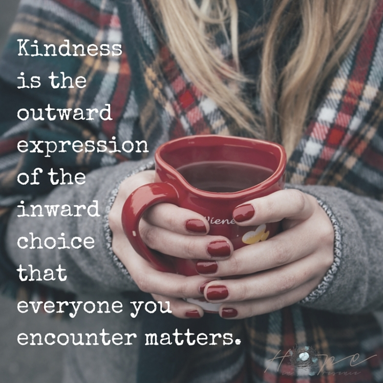 Kindness is the outward expression of the inward choice that everyone you encounter matters.