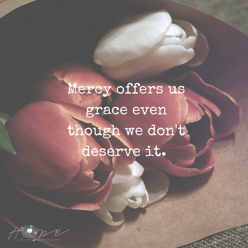 Mercy offers us grace even though we don't deserve it.