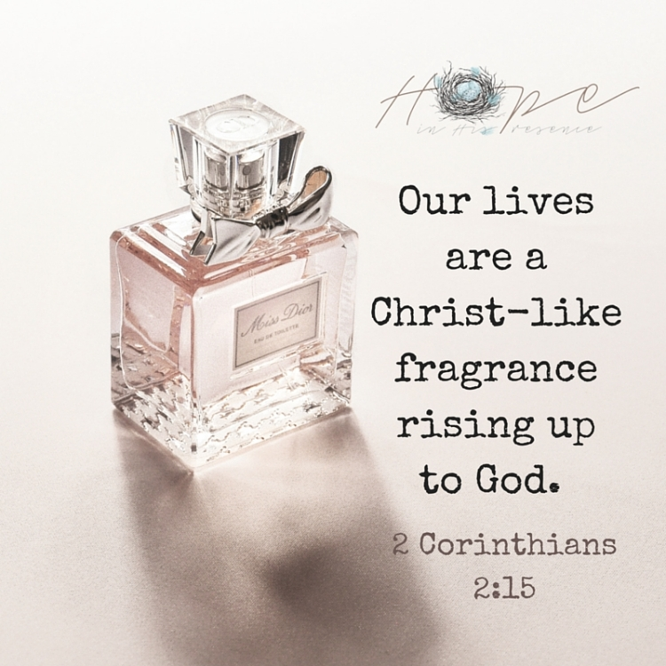 Our lives are a Christ-like fragrance rising up to God. 2 Corinthians 2-15