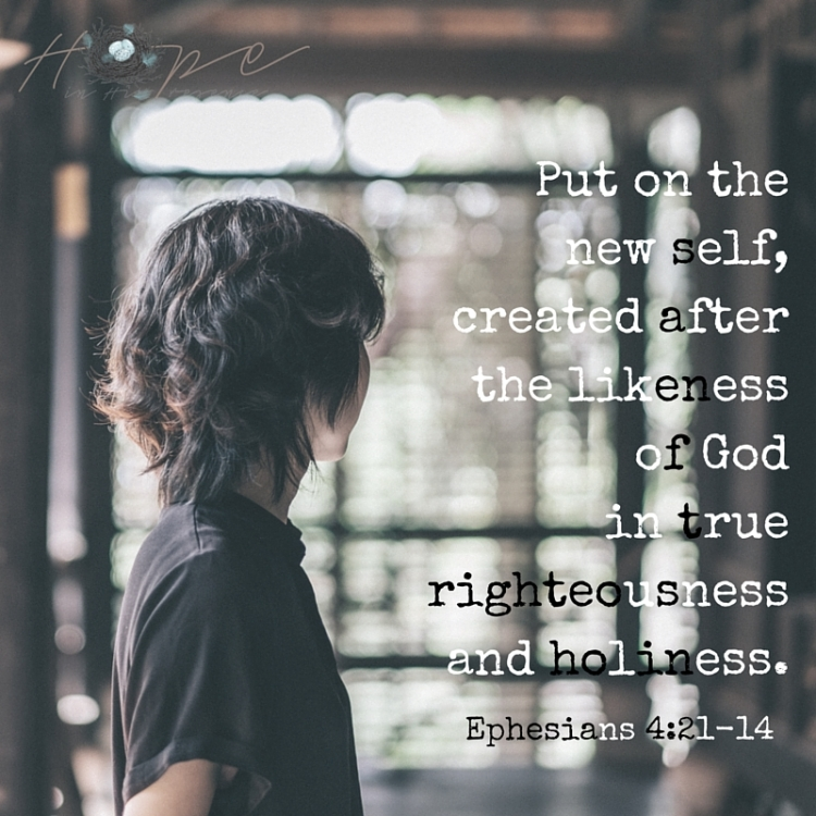 Put on the new self, created after the likeness of God in true righteousnessand holiness.