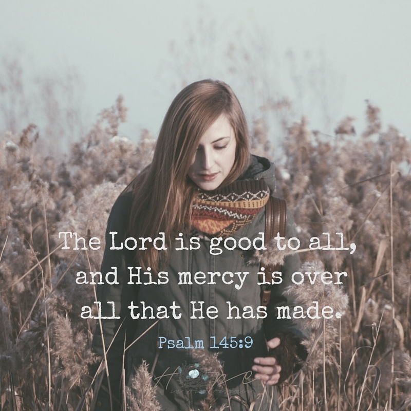 The Lord is good to all, and His mercy is over all that He has made.