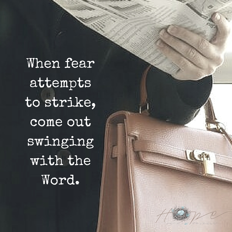When fear attempts to strike, come out swinging with the Word.