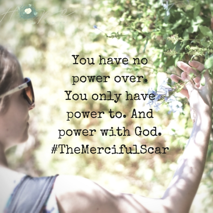 You have no power over. You only have power to. And power with God.#TheMercifulScar