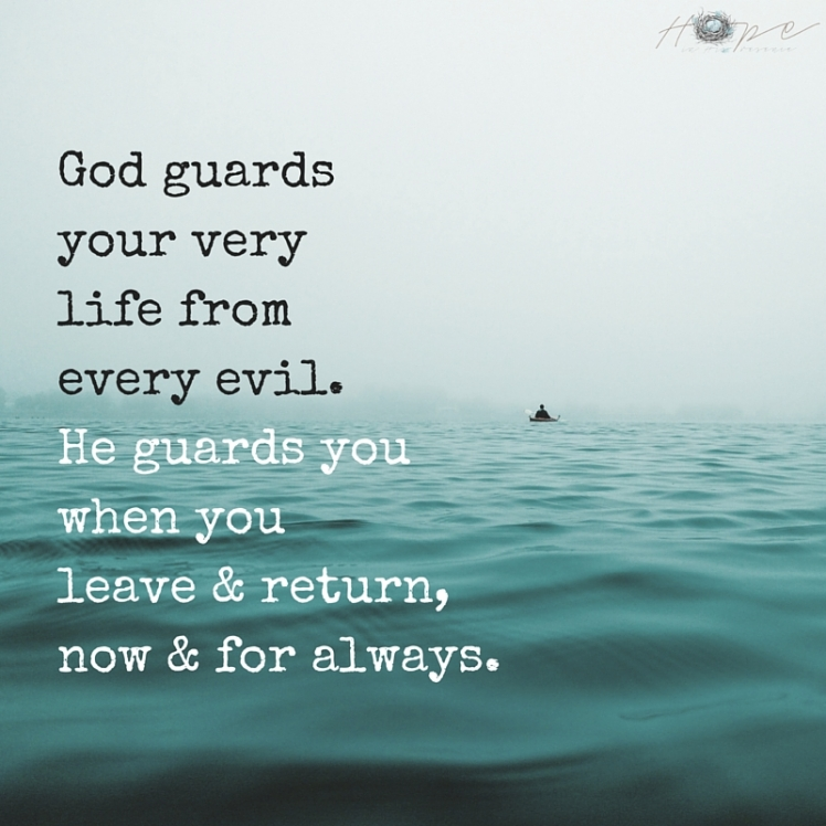 God guards your very life from every evil.He guards you when you leave & return,now & for always.