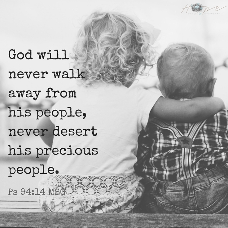 God will never walk away from his people,never desert his precious people.
