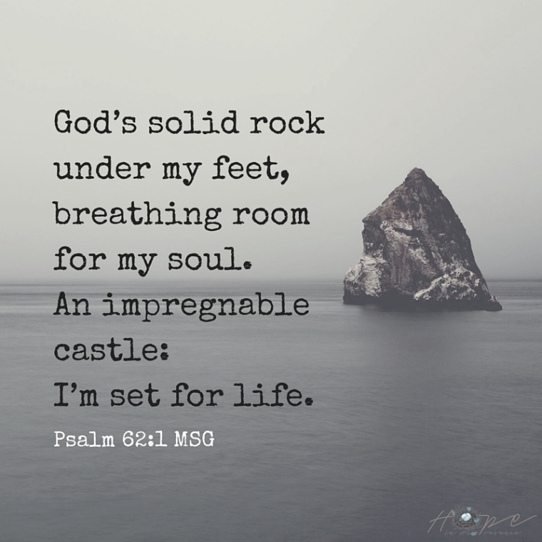 God's solid rock under my feet,breathing room for my soul.An impregnable castle-I'm set for life.