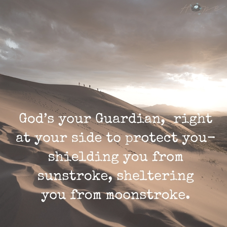God's your Guardian, right at your side to protect you-shielding you from sunstroke, sheltering you from moonstroke.