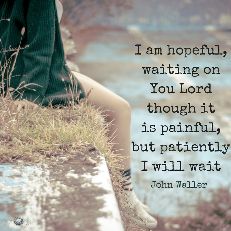 I am hopeful, waiting on You Lord though it is painful, but patiently I will wait (1)