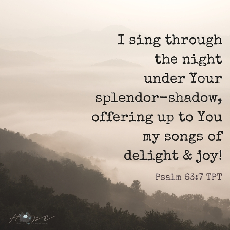 I sing through the night under Your splendor-shadow, offering up to You my songs of delight & joy!