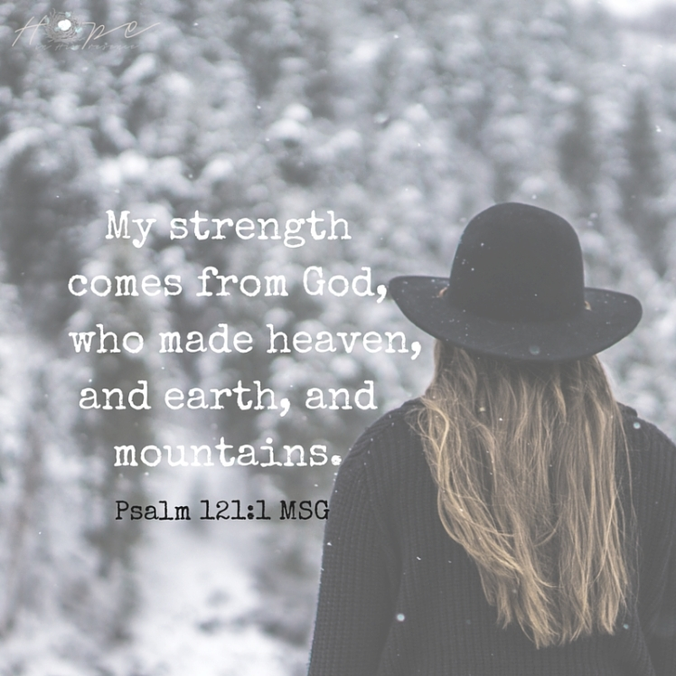 My strength comes from God, who made heaven, and earth, and mountains.