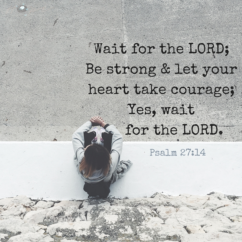 Wait for the LORD; Be strong & let your heart take courage; Yes, wait for the LORD.