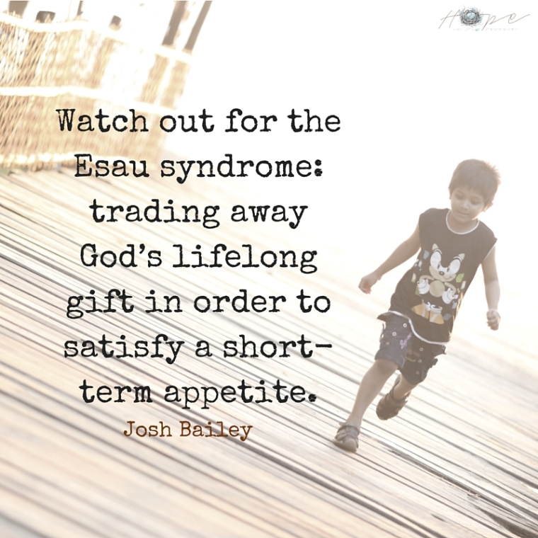 Watch out for the Esau syndrome- trading away God's lifelong gift in order to satisfy a short-term appetite.