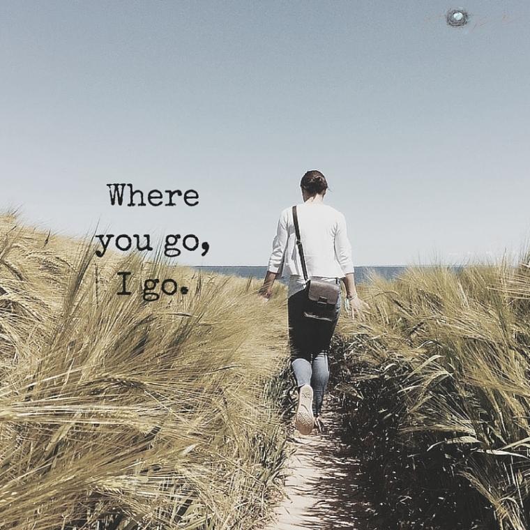 Where you go,I go.