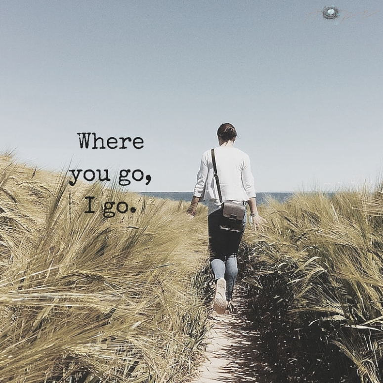 Where you go,I go.