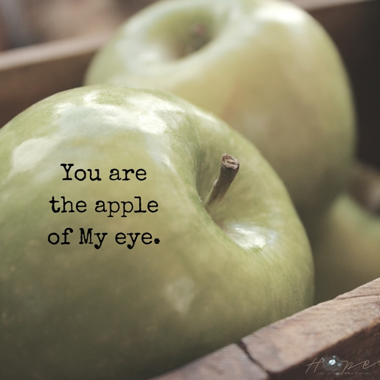 You arethe appleof My eye.