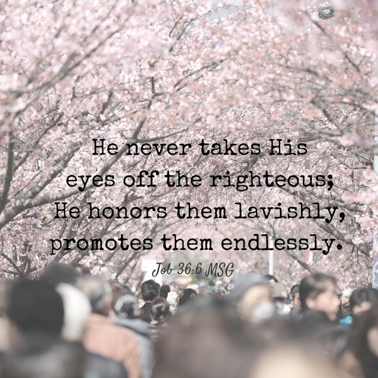 He never takes His eyes off the righteous; He honors them lavishly, promotes them endlessly.