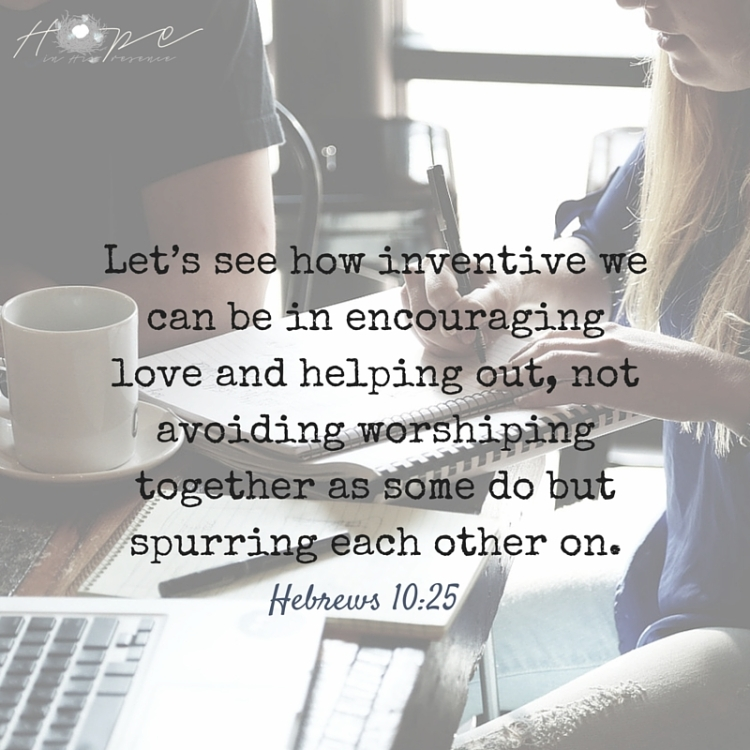 Let's see how inventive we can be in encouraging love and helping out, not avoiding worshiping together as some do but spurrin