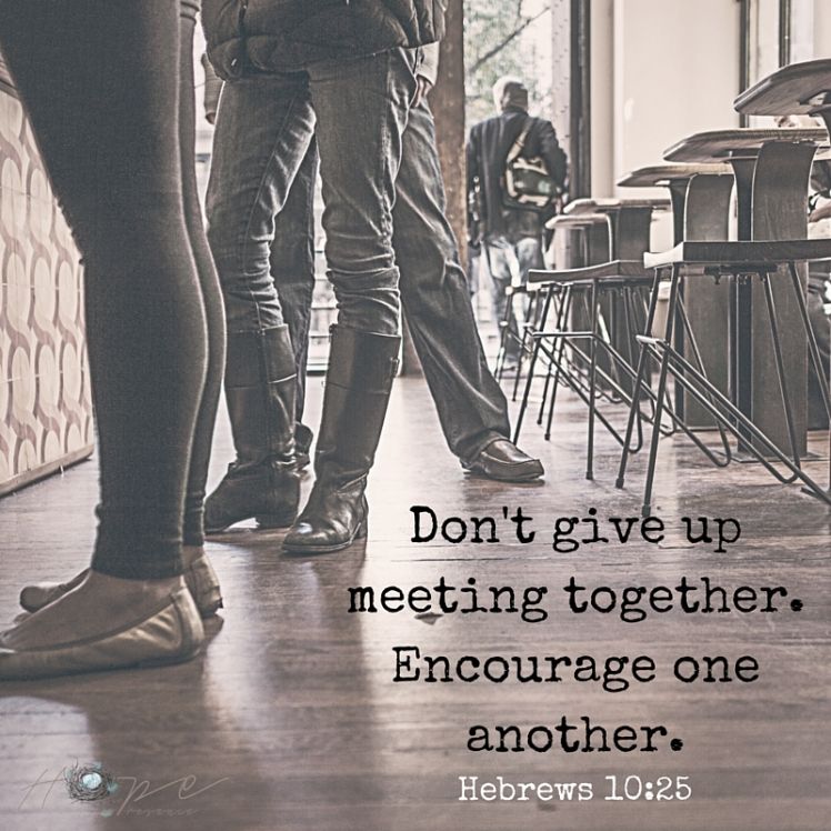 Don't give up meeting together. Encourage one another. (2)