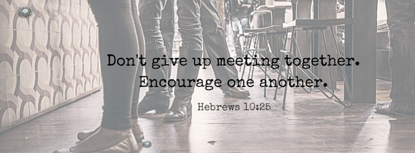 Don't give up meeting together. Encourage one another. (3)