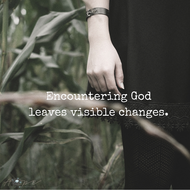 Encountering God leaves visible changes.