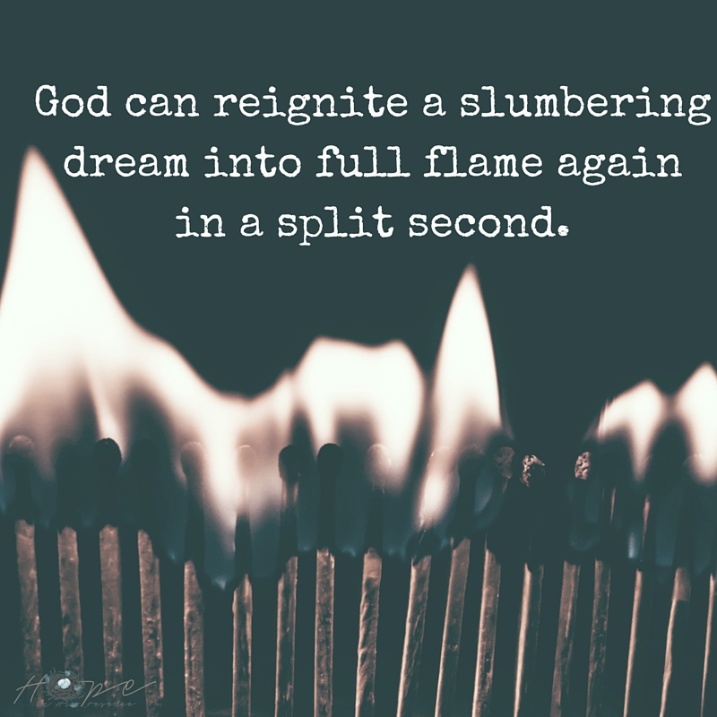 God can reignite a slumbering dream into full flame again in a split second.