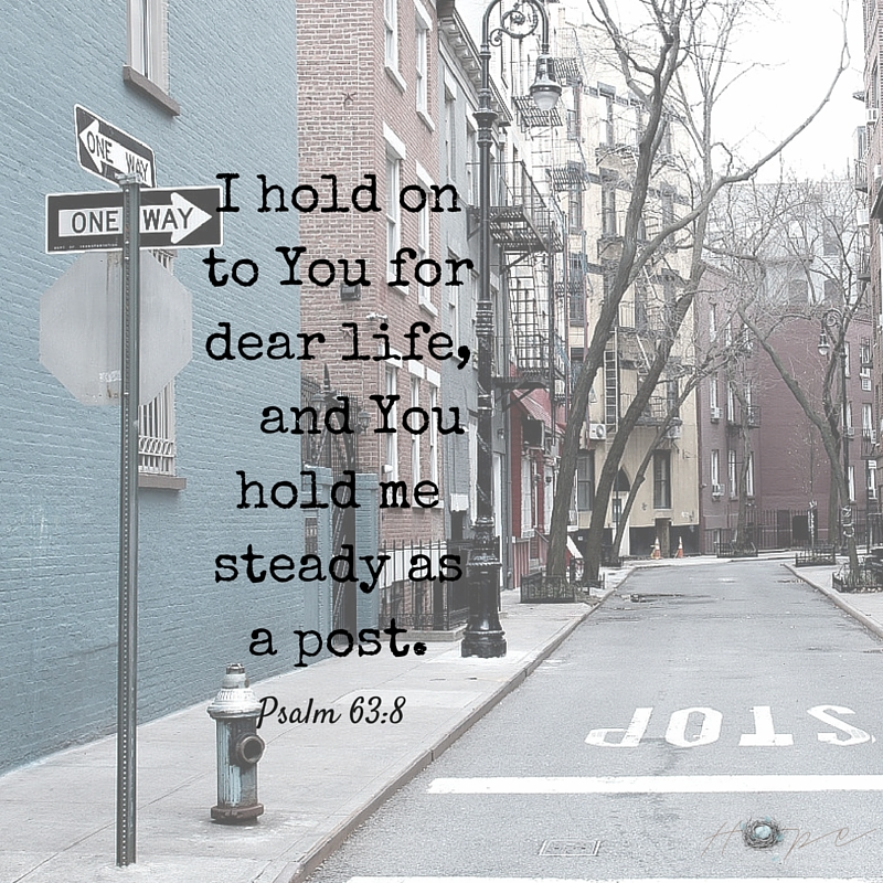 I hold on to you for dear life, and You hold me steady as a post.