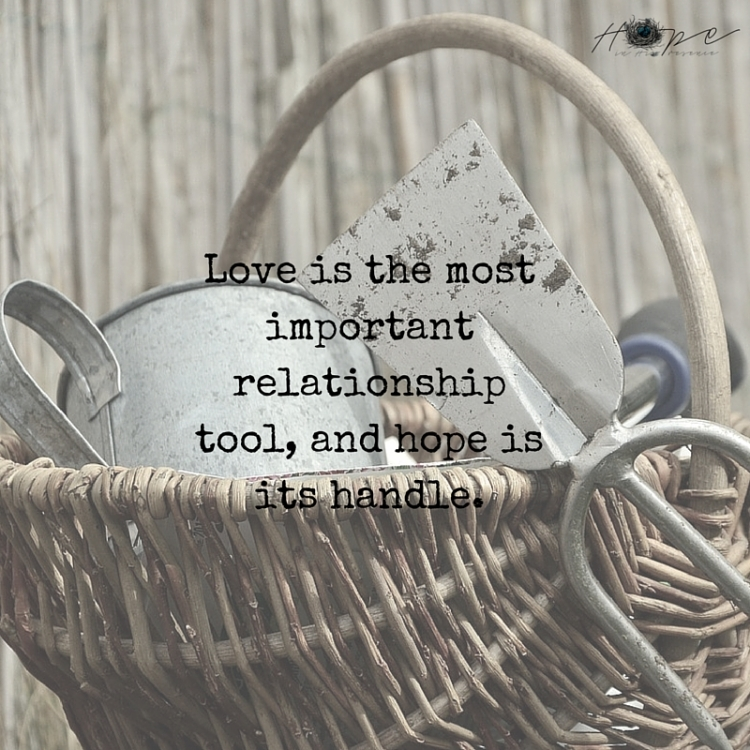 Love is the most important relationship tool, and hope is its handle.