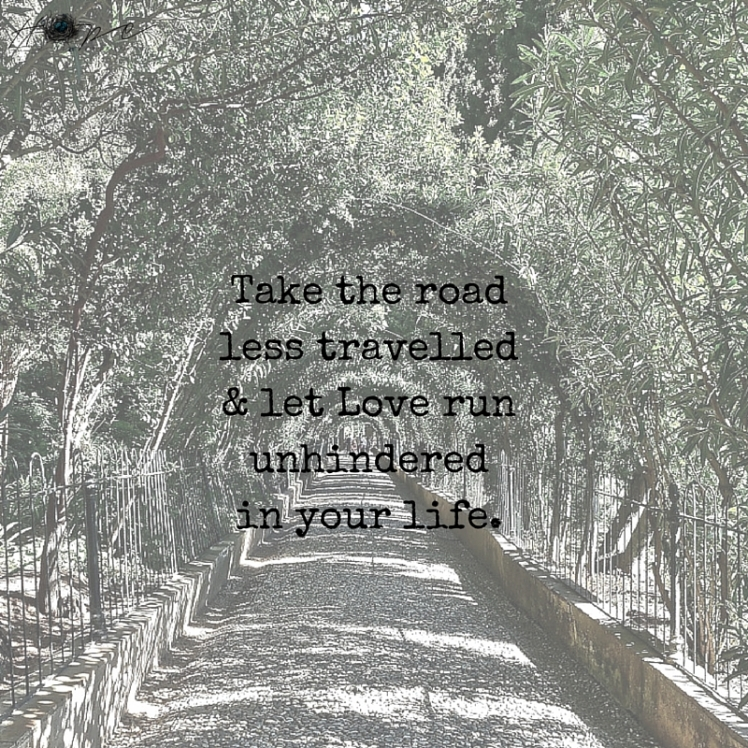 take the road less traveled and let Love run unhindered in your life.