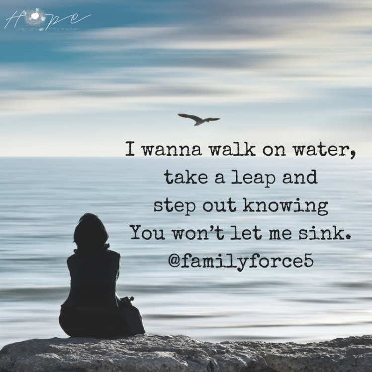 I wanna walk on waterTake a leapAnd step out knowingYou won't let me sink.@familyforce5
