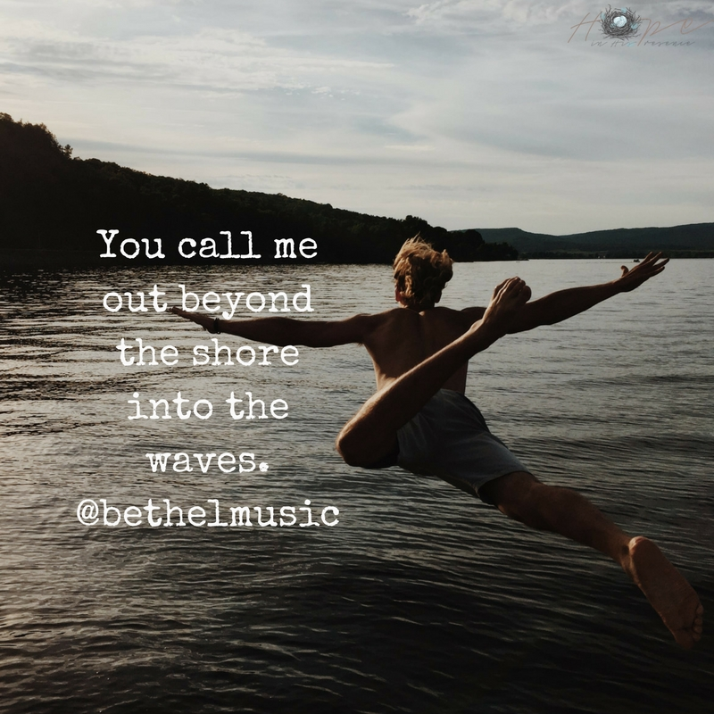 You call me out beyond the shore into the waves.Add heading