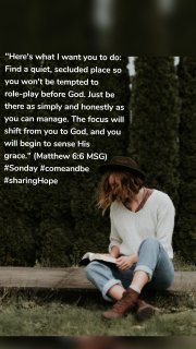 """Here's what I want you to do: Find a quiet, secluded place so you won't be tempted to role-play before God. Just be there as simply and honestly as you can manage. The focus will shift from you to God, and you will begin to sense His grace."" (Matthew 6:6 MSG) #Sonday #comeandbe #sharingHope"