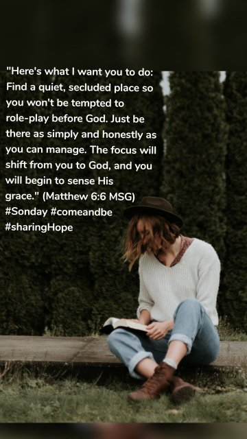 """""""Here's what I want you to do: Find a quiet, secluded place so you won't be tempted to role-play before God. Just be there as simply and honestly as you can manage. The focus will shift from you to God, and you will begin to sense His grace."""" (Matthew 6:6 MSG) #Sonday #comeandbe #sharingHope"""